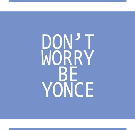 Nadruk dont't worry, be yonce